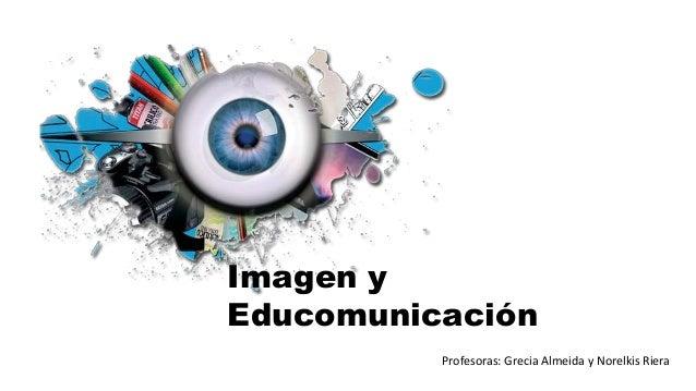 Imagen y Educomunicación Profesoras: Grecia Almeida y Norelkis Riera