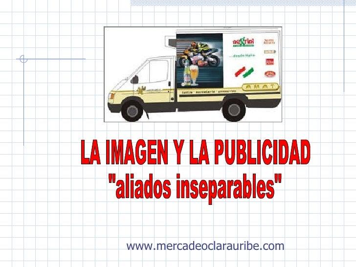 """LA IMAGEN Y LA PUBLICIDAD  """"aliados inseparables"""" www.mercadeoclarauribe.com"""