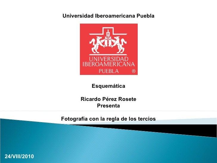 Universidad Iberoamericana Puebla Esquemática Ricardo Pérez Rosete Presenta Fotografía con la regla de los tercios 24/VIII...
