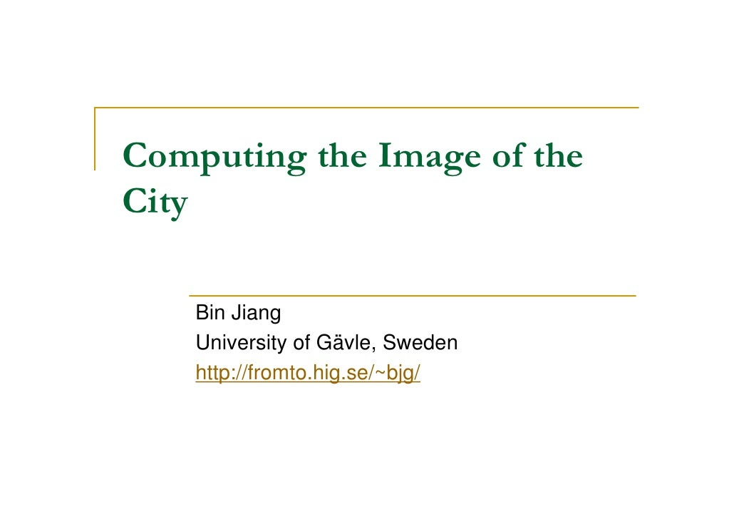 Computing the Image of theCity    Bin Jiang    University of Gävle, Sweden    http://fromto.hig.se/~bjg/