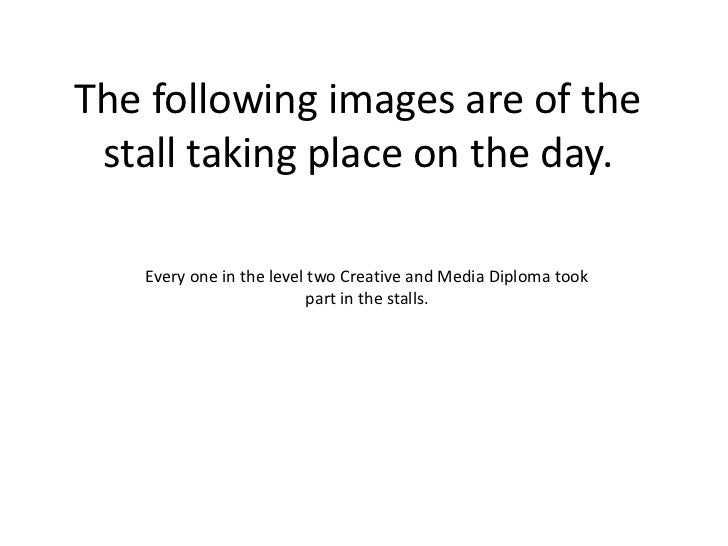 The following images are of the stall taking place on the day. <br />Every one in the level two Creative and Media Diploma...