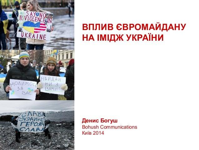 ВПЛИВ ЄВРОМАЙДАНУ НА ІМІДЖ УКРАЇНИ  Денис Богуш Bohush Communications Київ 2014