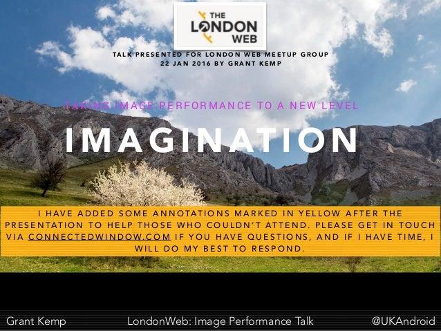 @UKAndroidGrant Kemp LondonWeb: Image Performance Talk I M A G I N AT I O N TA K I N G I M A G E P E R F O R M A N C E TO ...