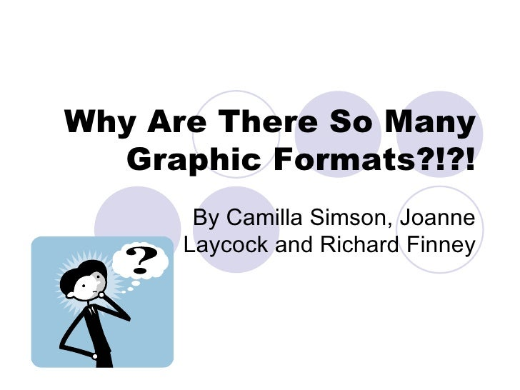 Why Are There So Many Graphic Formats?!?! By Camilla Simson, Joanne Laycock and Richard Finney