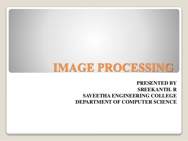 IMAGE PROCESSING PRESENTED BY SREEKANTH. R SAVEETHA ENGINEERING COLLEGE DEPARTMENT OF COMPUTER SCIENCE