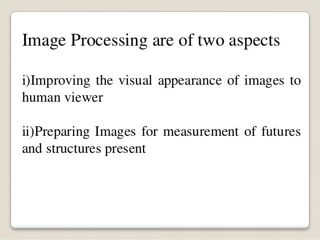 Image Processing are of two aspects i)Improving the visual appearance of images to human viewer ii)Preparing Images for me...