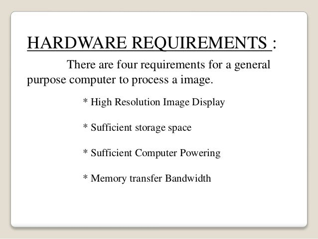 HARDWARE REQUIREMENTS : There are four requirements for a general purpose computer to process a image. * High Resolution I...