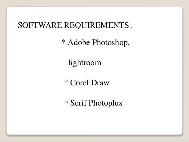 SOFTWARE REQUIREMENTS : * Adobe Photoshop, lightroom * Corel Draw * Serif Photoplus