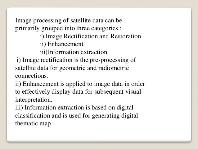 Image processing of satellite data can be primarily grouped into three categories : i) Image Rectification and Restoration...