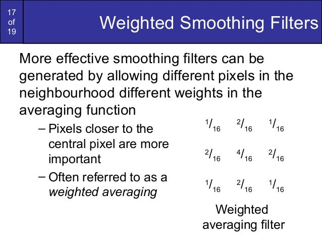 17of19Weighted Smoothing FiltersMore effective smoothing filters can begenerated by allowing different pixels in theneighb...