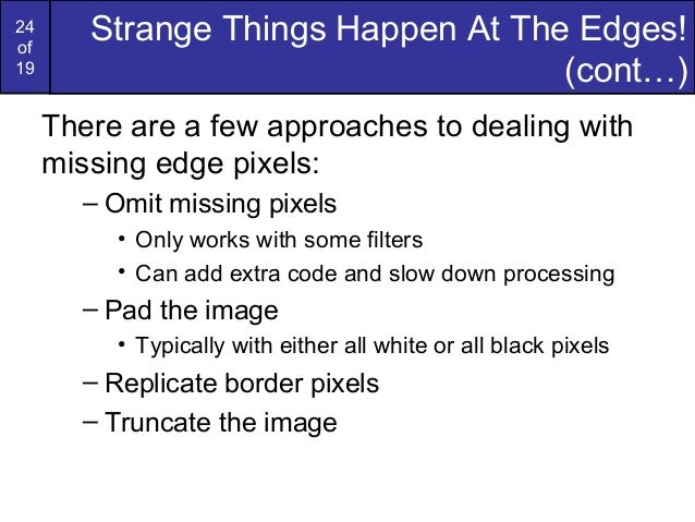 24of19Strange Things Happen At The Edges!(cont…)There are a few approaches to dealing withmissing edge pixels:– Omit missi...