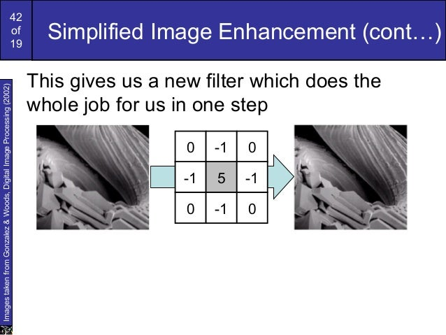42of19Simplified Image Enhancement (cont…)This gives us a new filter which does thewhole job for us in one step0 -1 0-1 5 ...
