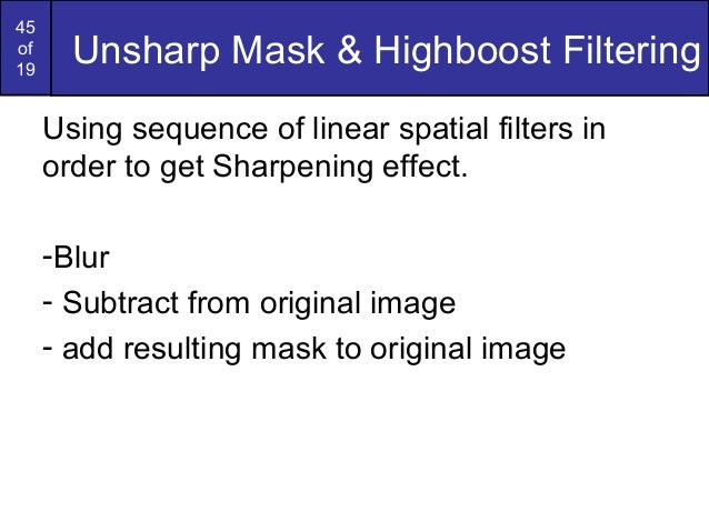 45of19Unsharp Mask & Highboost FilteringUsing sequence of linear spatial filters inorder to get Sharpening effect.-Blur- S...