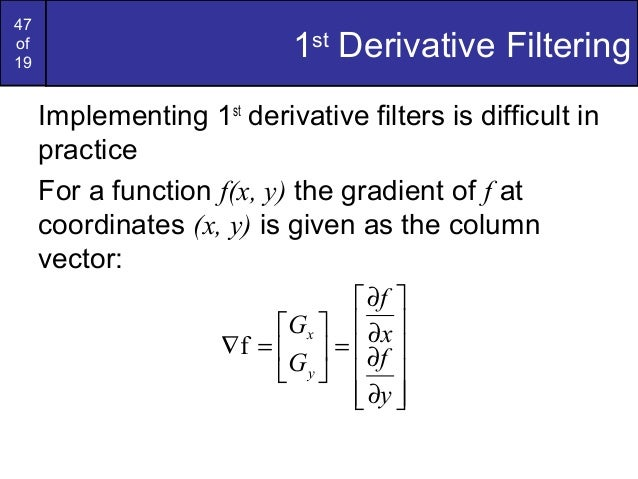47of191stDerivative FilteringImplementing 1stderivative filters is difficult inpracticeFor a function f(x, y) the gradient...