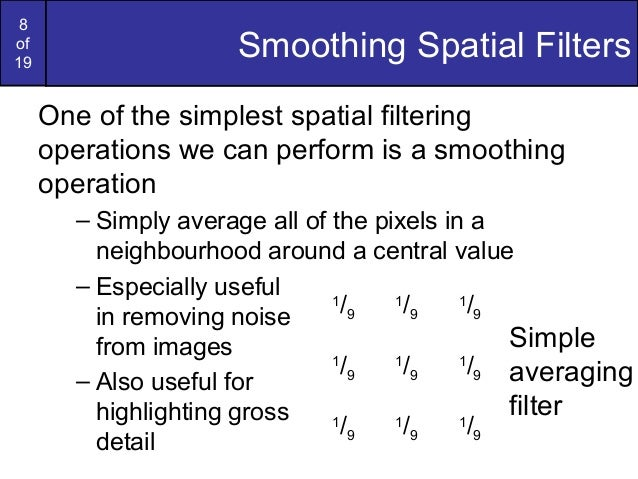 8of19Smoothing Spatial FiltersOne of the simplest spatial filteringoperations we can perform is a smoothingoperation– Simp...