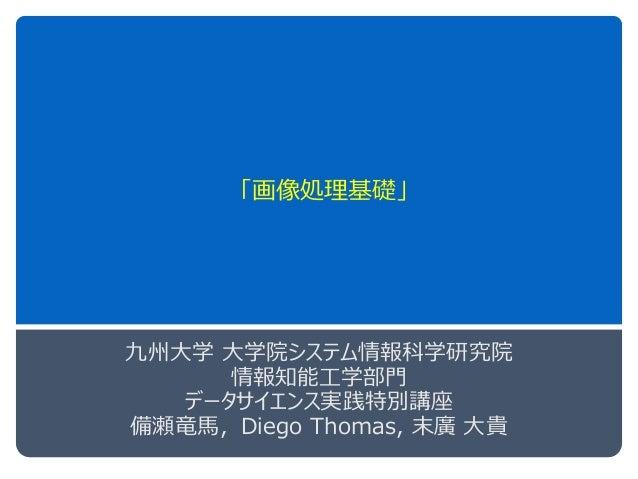 「画像処理基礎」 九州大学 大学院システム情報科学研究院 情報知能工学部門 データサイエンス実践特別講座 備瀬竜馬,Diego Thomas, 末廣 大貴