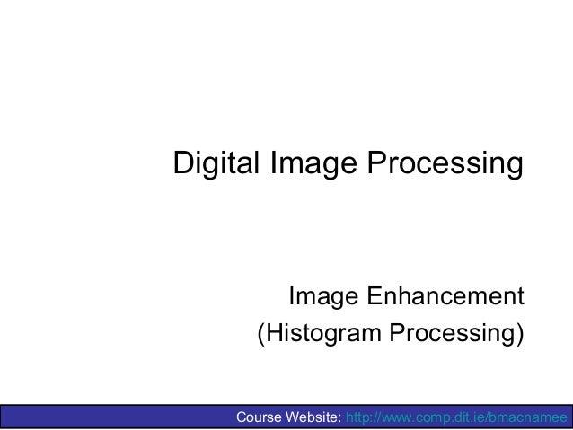 Course Website: http://www.comp.dit.ie/bmacnameeDigital Image ProcessingImage Enhancement(Histogram Processing)