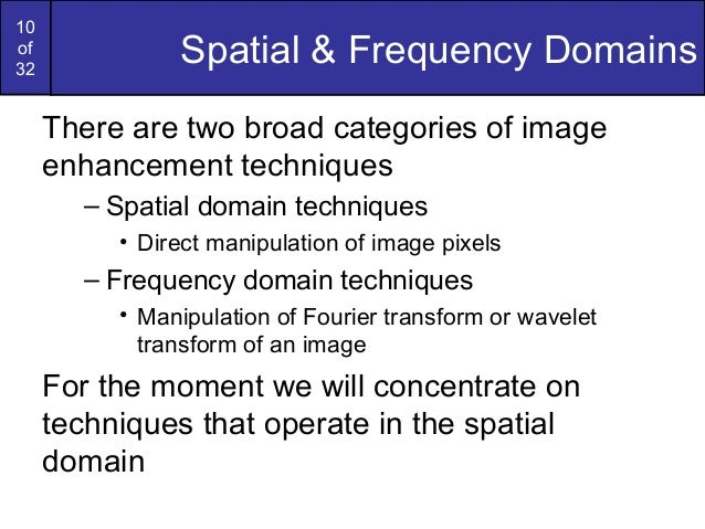 10of32Spatial & Frequency DomainsThere are two broad categories of imageenhancement techniques– Spatial domain techniques•...