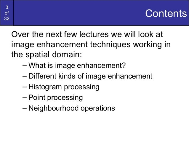 3of32ContentsOver the next few lectures we will look atimage enhancement techniques working inthe spatial domain:– What is...