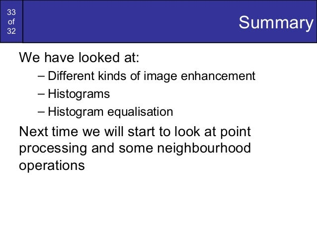 33of32SummaryWe have looked at:– Different kinds of image enhancement– Histograms– Histogram equalisationNext time we will...