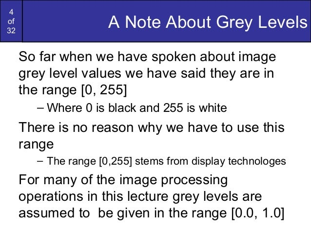 4of32A Note About Grey LevelsSo far when we have spoken about imagegrey level values we have said they are inthe range [0,...