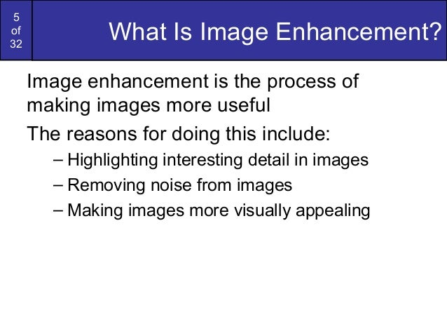 5of32What Is Image Enhancement?Image enhancement is the process ofmaking images more usefulThe reasons for doing this incl...