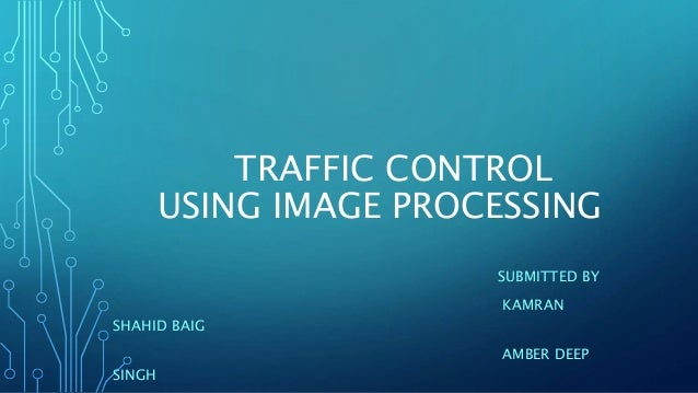 TRAFFIC CONTROL USING IMAGE PROCESSING SUBMITTED BY KAMRAN SHAHID BAIG AMBER DEEP SINGH