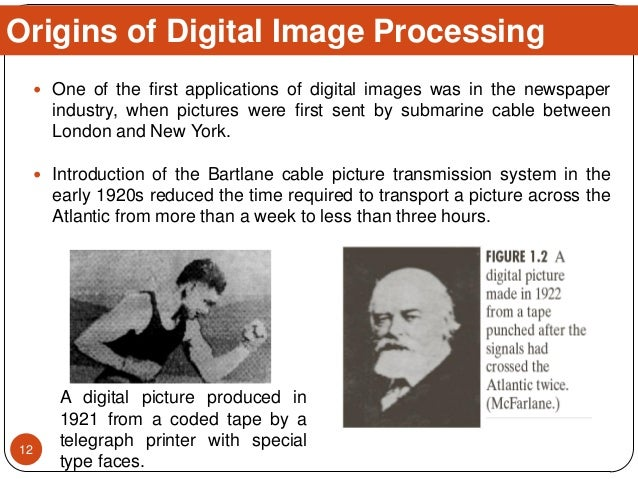  One of the first applications of digital images was in the newspaper industry, when pictures were first sent by submarin...