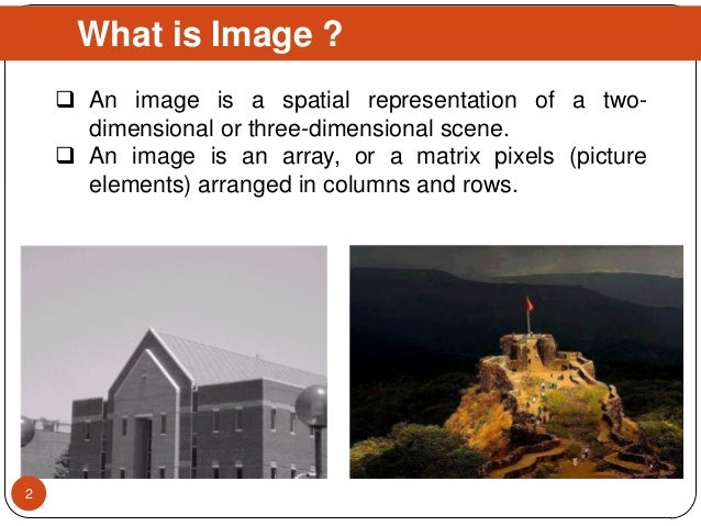 What is Image ?  An image is a spatial representation of a two- dimensional or three-dimensional scene.  An image is an ...