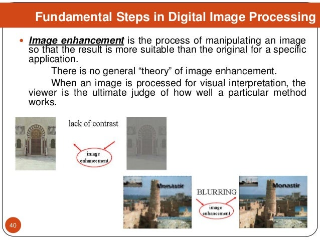 Fundamental Steps in Digital Image Processing  Image enhancement is the process of manipulating an image so that the resu...