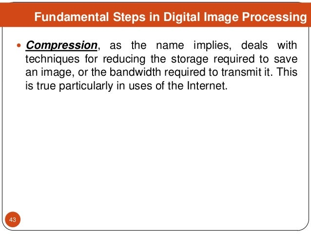  Compression, as the name implies, deals with techniques for reducing the storage required to save an image, or the bandw...