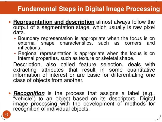  Representation and description almost always follow the output of a segmentation stage, which usually is raw pixel data....