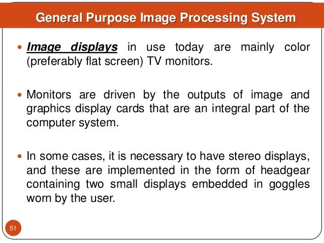  Image displays in use today are mainly color (preferably flat screen) TV monitors.  Monitors are driven by the outputs ...