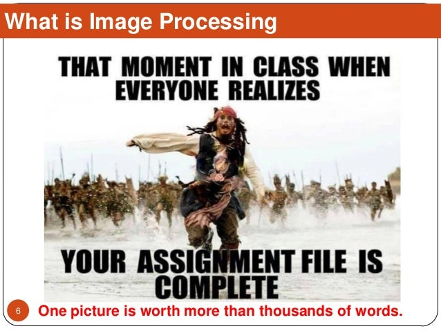 What is Image Processing One picture is worth more than thousands of words.6