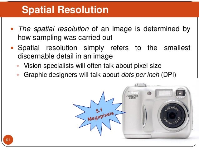  The spatial resolution of an image is determined by how sampling was carried out  Spatial resolution simply refers to t...