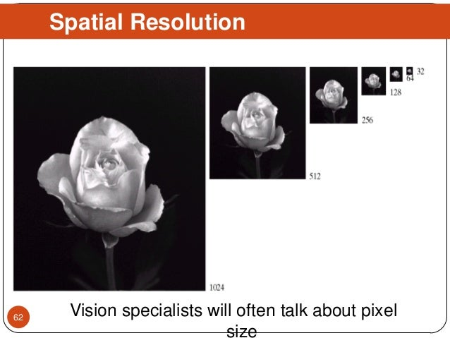 Spatial Resolution Vision specialists will often talk about pixel size 62