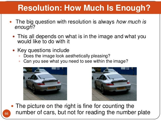  The big question with resolution is always how much is enough?  This all depends on what is in the image and what you w...