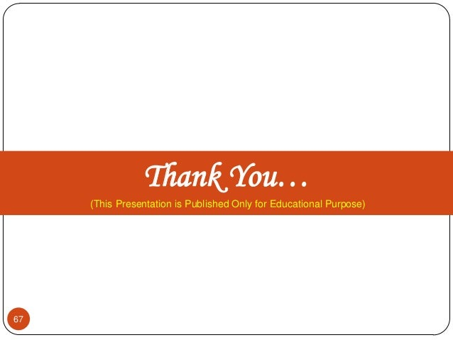 Thank You… (This Presentation is Published Only for Educational Purpose) 67