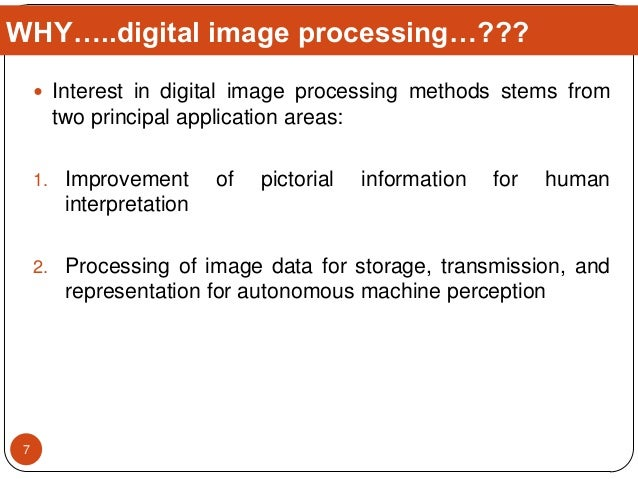  Interest in digital image processing methods stems from two principal application areas: 1. Improvement of pictorial inf...