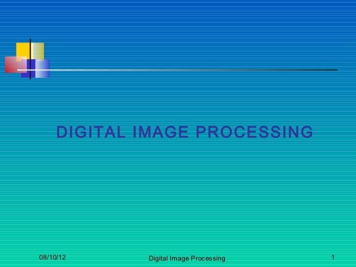 DIGITAL IMAGE PROCESSING08/10/12     Digital Image Processing   1