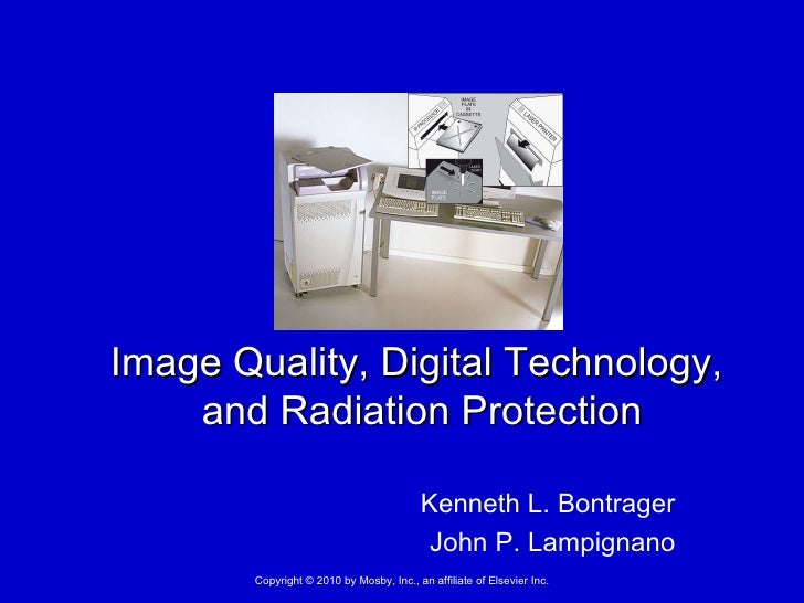 Kenneth L. Bontrager John P. Lampignano Image Quality, Digital Technology,  and Radiation Protection Copyright © 2010 by M...