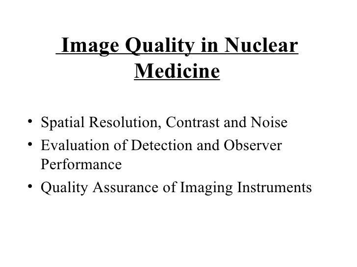 Image Quality in Nuclear Medicine <ul><li>Spatial Resolution, Contrast and Noise </li></ul><ul><li>Evaluation of Detection...