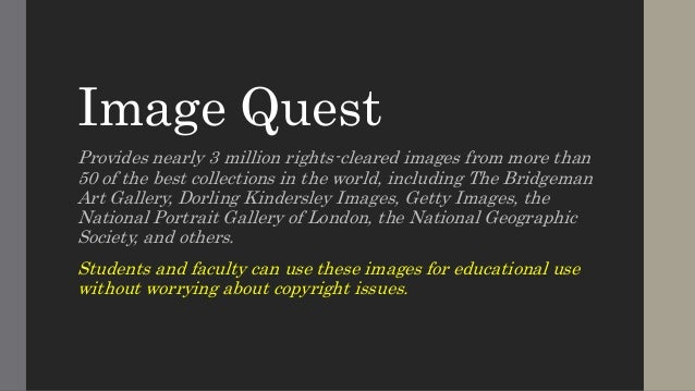 Image Quest  Provides nearly 3 million rights-cleared images from more than  50 of the best collections in the world, incl...