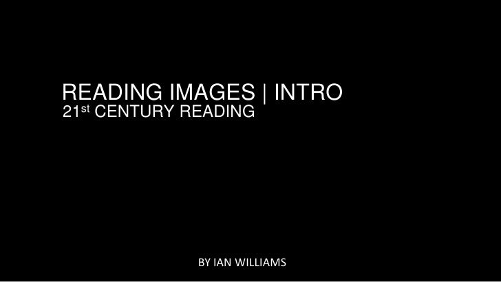 READING IMAGES | INTRO21st CENTURY READING              BY IAN WILLIAMS