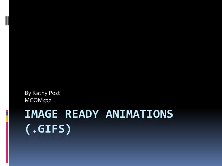 Image Ready Animations (.Gifs)<br />By Kathy Post<br />MCOM532<br />