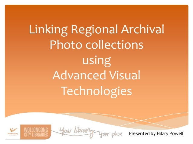 Linking Regional Archival Photo collections using Advanced Visual Technologies Presented by Hilary Powell