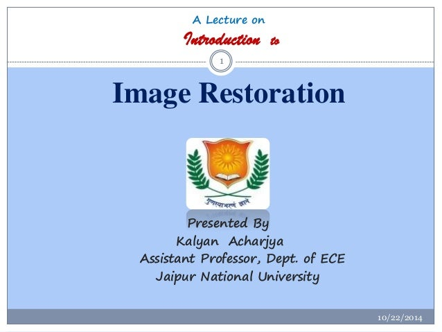 A Lecture onIntroduction toImage Restoration  10/22/2014  1  Presented By  KalyanAcharjya  Assistant Professor, Dept. of E...