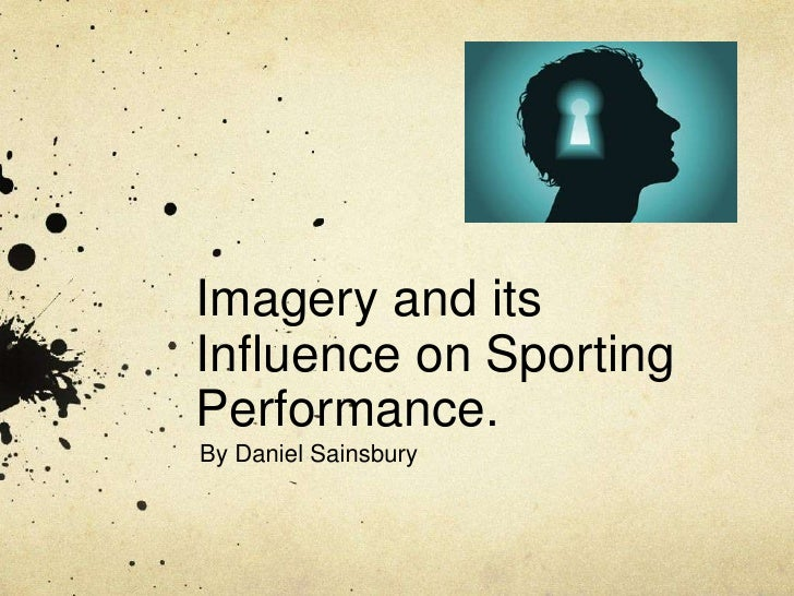 Imagery and itsInfluence on SportingPerformance.By Daniel Sainsbury