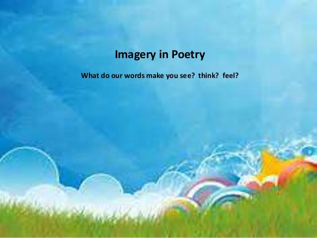 Imagery in Poetry  What do our words make you see? think? feel?