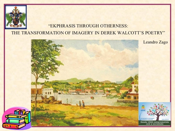 """EKPHRASIS THROUGH OTHERNESS:THE TRANSFORMATION OF IMAGERY IN DEREK WALCOTT'S POETRY""                                     ..."